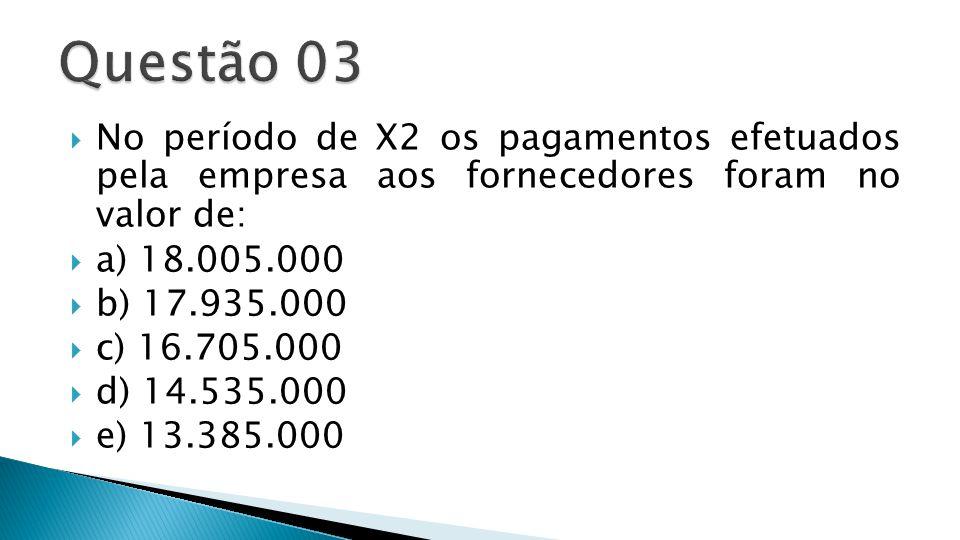 Questão 03 No período de X2 os pagamentos efetuados pela empresa aos fornecedores foram no valor de: