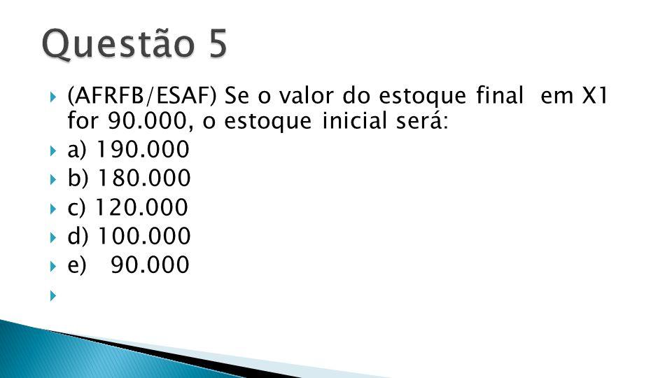 Questão 5 (AFRFB/ESAF) Se o valor do estoque final em X1 for 90.000, o estoque inicial será: a) 190.000.