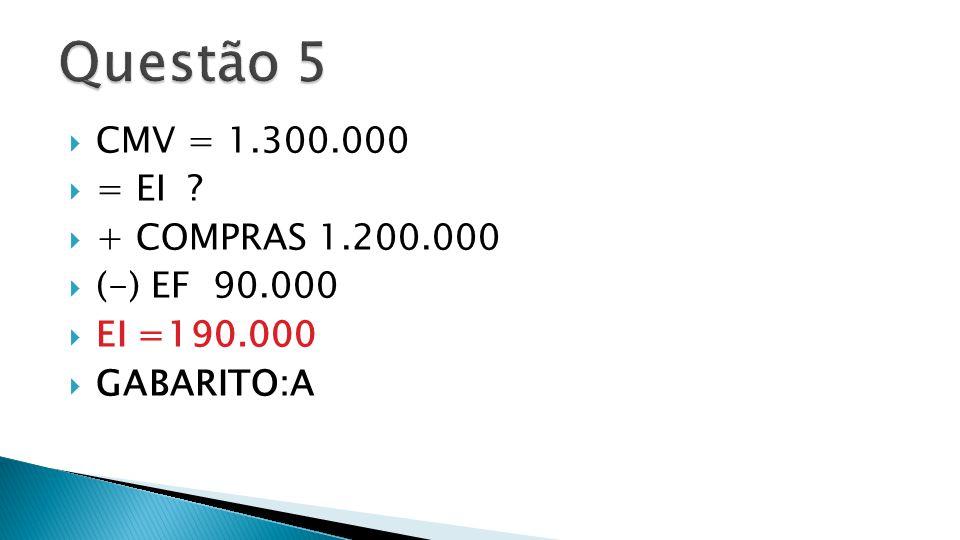 Questão 5 CMV = 1.300.000 = EI + COMPRAS 1.200.000 (-) EF 90.000