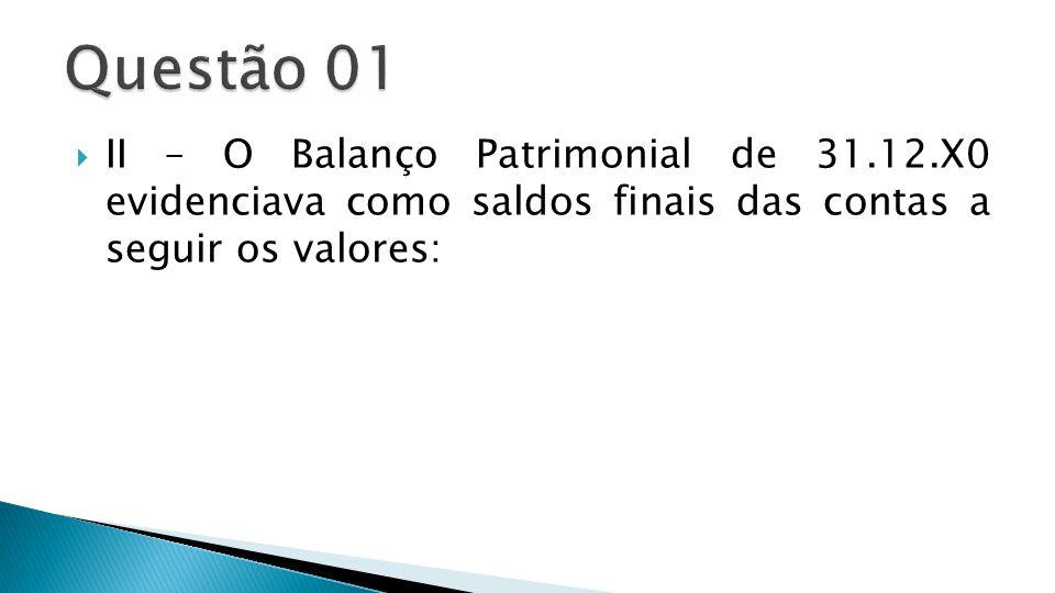 Questão 01 II – O Balanço Patrimonial de 31.12.X0 evidenciava como saldos finais das contas a seguir os valores: