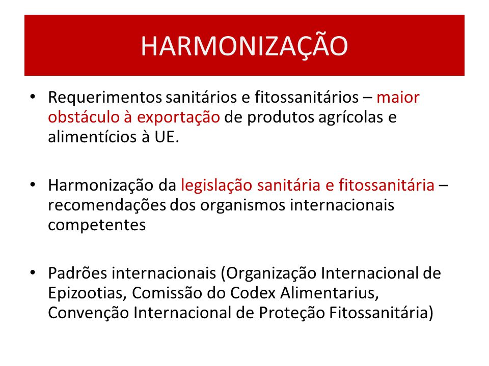 HARMONIZAÇÃO Requerimentos sanitários e fitossanitários – maior obstáculo à exportação de produtos agrícolas e alimentícios à UE.