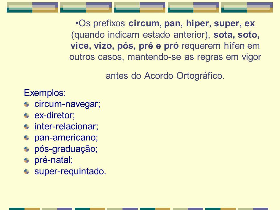 •Os prefixos circum, pan, hiper, super, ex (quando indicam estado anterior), sota, soto, vice, vizo, pós, pré e pró requerem hífen em outros casos, mantendo-se as regras em vigor antes do Acordo Ortográfico.