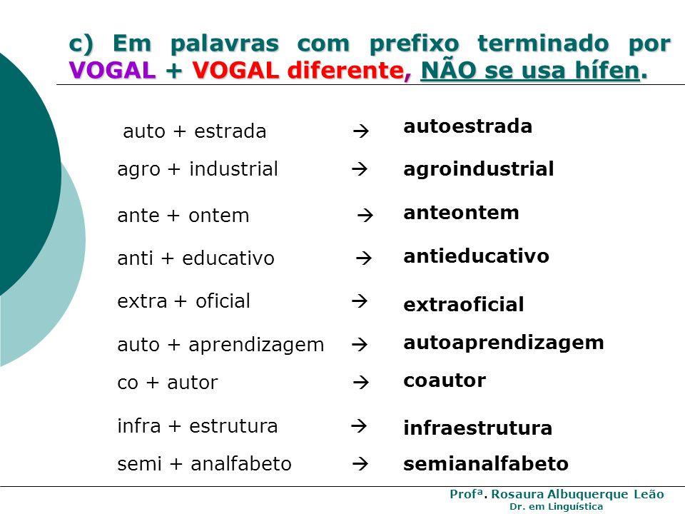 c) Em palavras com prefixo terminado por VOGAL + VOGAL diferente, NÃO se usa hífen.