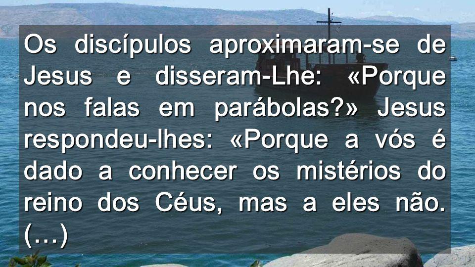 Os discípulos aproximaram-se de Jesus e disseram-Lhe: «Porque nos falas em parábolas » Jesus respondeu-lhes: «Porque a vós é dado a conhecer os mistérios do reino dos Céus, mas a eles não.