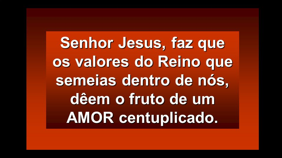 Senhor Jesus, faz que os valores do Reino que semeias dentro de nós, dêem o fruto de um AMOR centuplicado.