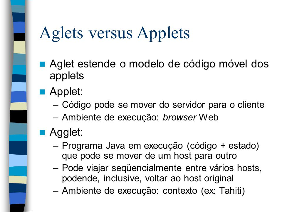 Aglets versus Applets Aglet estende o modelo de código móvel dos applets. Applet: Código pode se mover do servidor para o cliente.