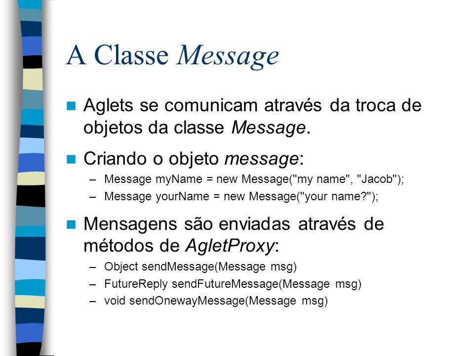 A Classe Message Aglets se comunicam através da troca de objetos da classe Message. Criando o objeto message: