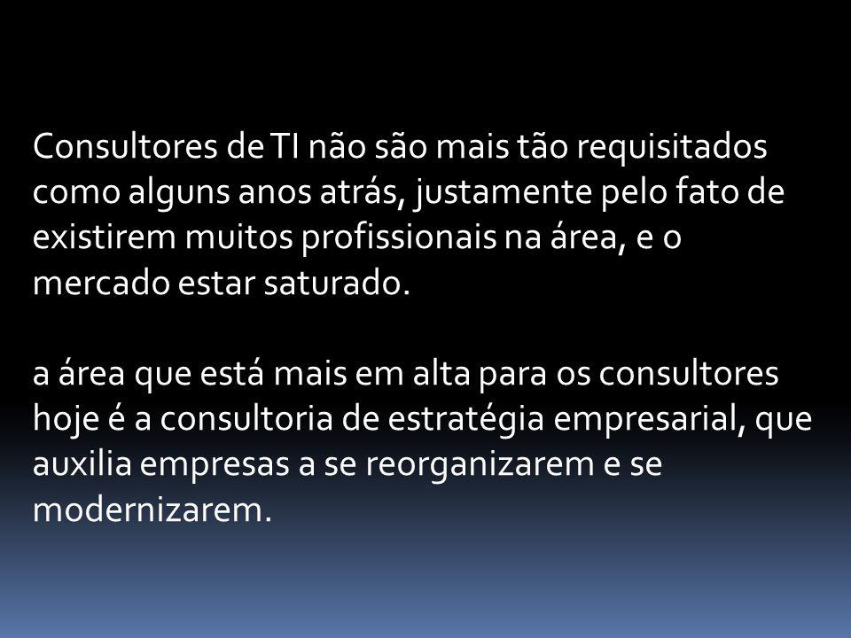 Consultores de TI não são mais tão requisitados como alguns anos atrás, justamente pelo fato de existirem muitos profissionais na área, e o mercado estar saturado.