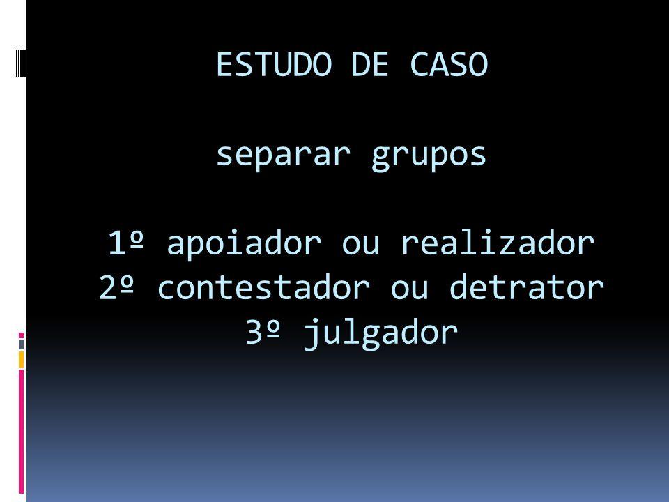 ESTUDO DE CASO separar grupos 1º apoiador ou realizador 2º contestador ou detrator 3º julgador