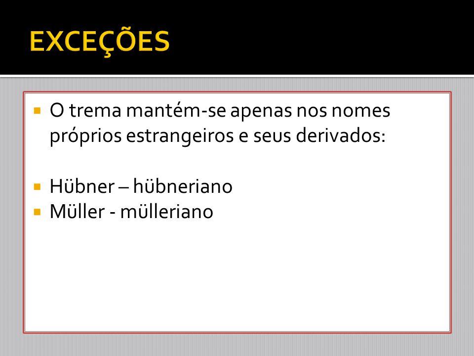 EXCEÇÕES O trema mantém-se apenas nos nomes próprios estrangeiros e seus derivados: Hübner – hübneriano.