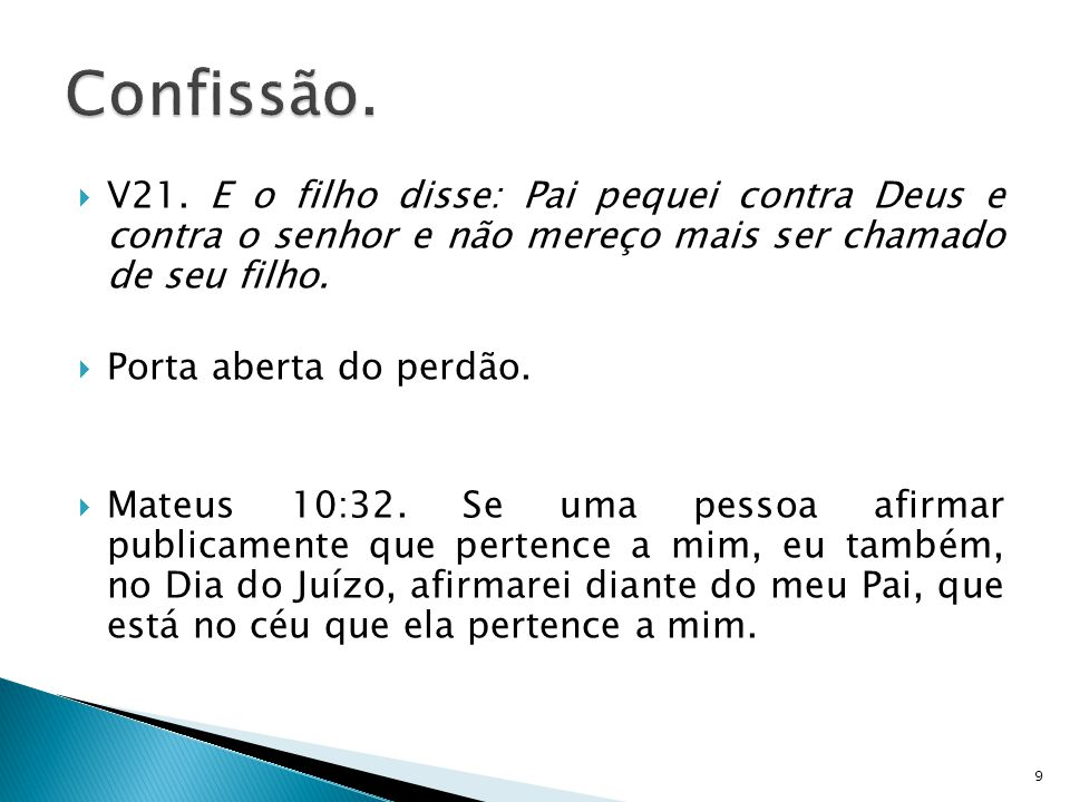 Confissão. V21. E o filho disse: Pai pequei contra Deus e contra o senhor e não mereço mais ser chamado de seu filho.