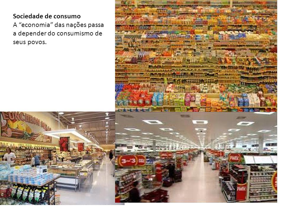 Sociedade de consumo A economia das nações passa a depender do consumismo de seus povos.