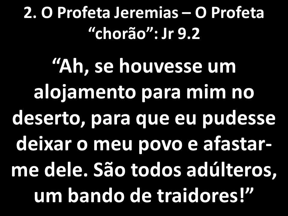 2. O Profeta Jeremias – O Profeta chorão : Jr 9.2