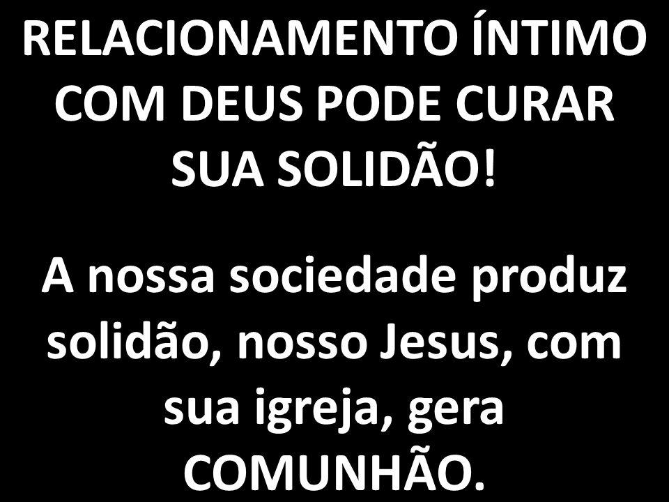 RELACIONAMENTO ÍNTIMO COM DEUS PODE CURAR SUA SOLIDÃO!