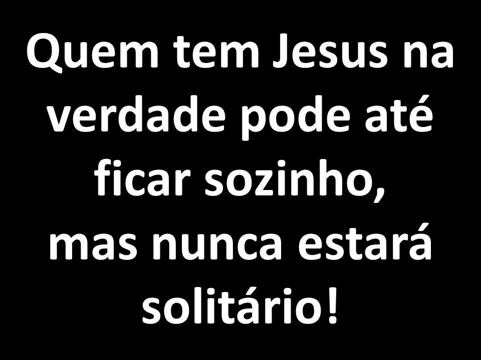 Quem tem Jesus na verdade pode até ficar sozinho,
