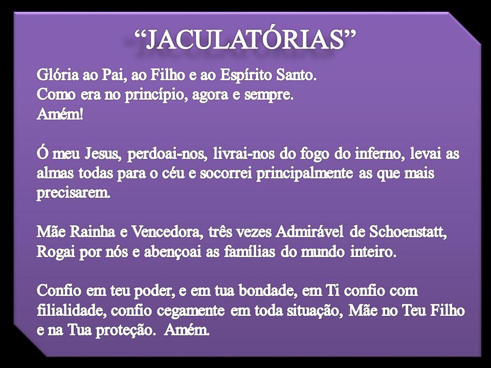 JACULATÓRIAS Glória ao Pai, ao Filho e ao Espírito Santo.
