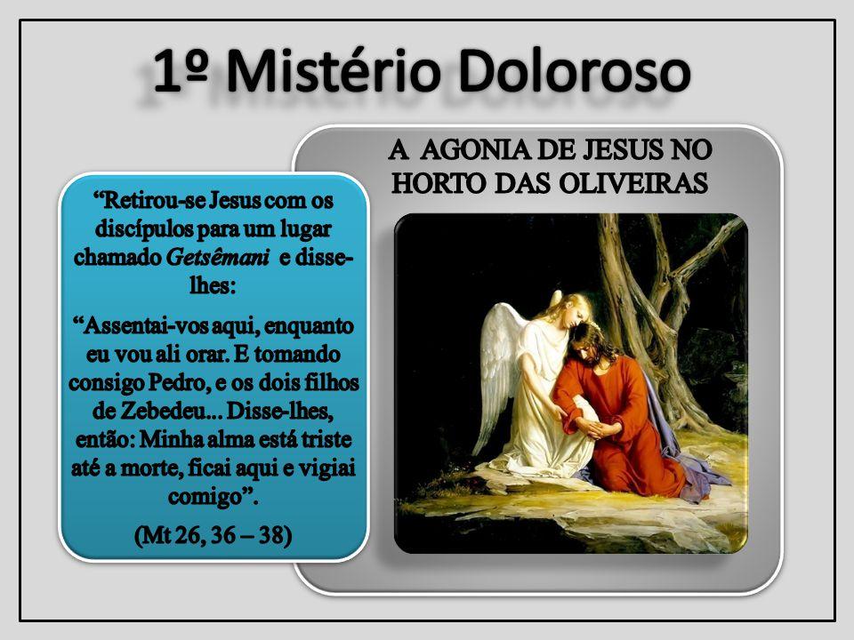1º Mistério Doloroso A AGONIA DE JESUS NO HORTO DAS OLIVEIRAS