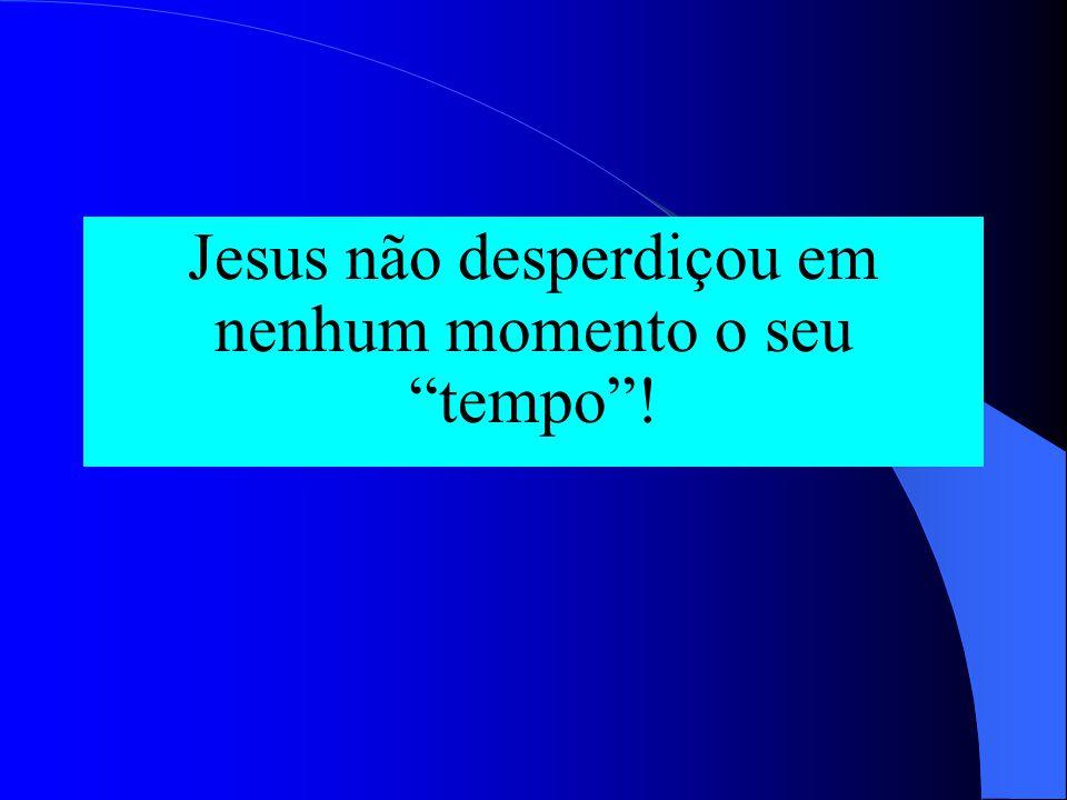 Jesus não desperdiçou em nenhum momento o seu tempo !