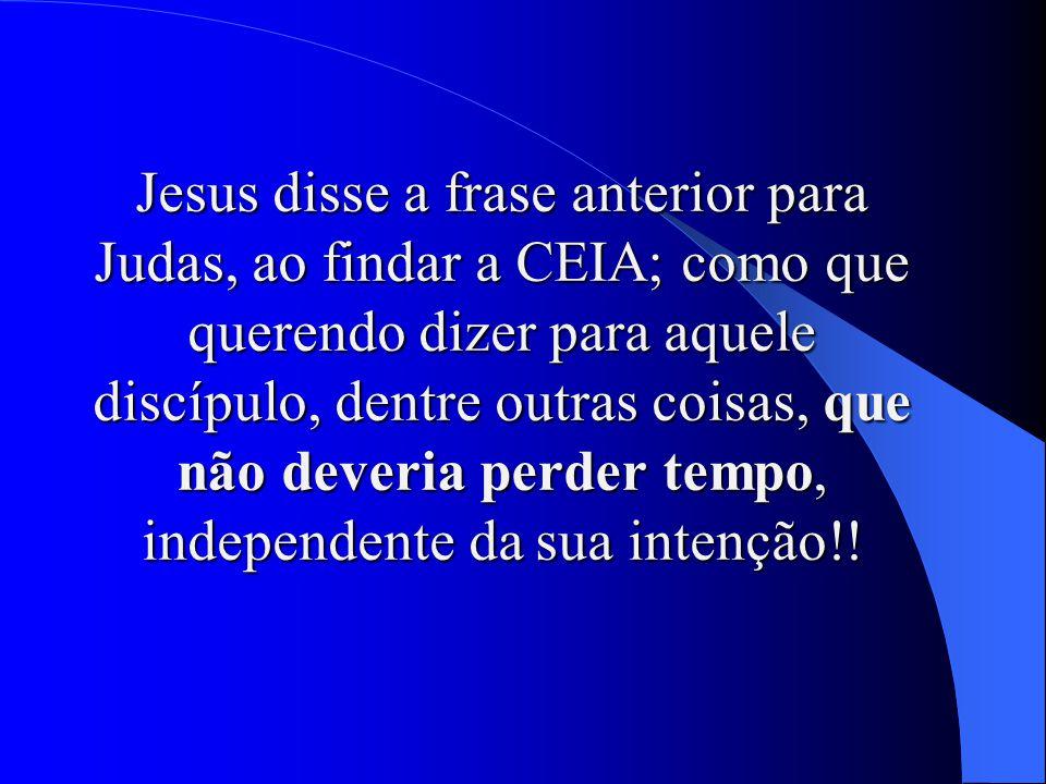 Jesus disse a frase anterior para Judas, ao findar a CEIA; como que querendo dizer para aquele discípulo, dentre outras coisas, que não deveria perder tempo, independente da sua intenção!!