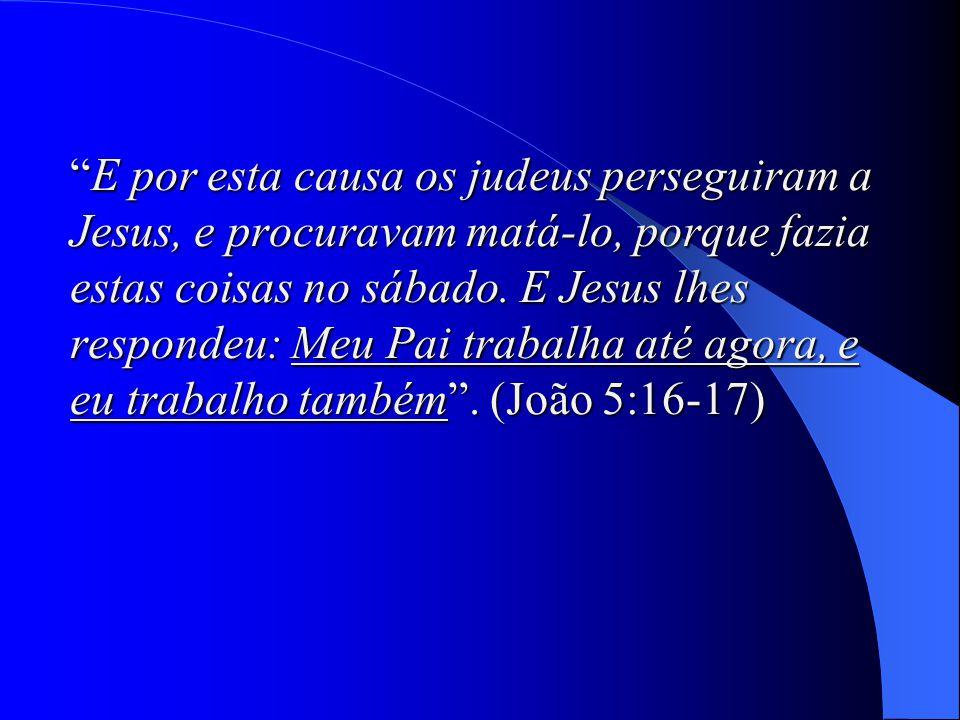 E por esta causa os judeus perseguiram a Jesus, e procuravam matá-lo, porque fazia estas coisas no sábado. E Jesus lhes respondeu: Meu Pai trabalha até agora, e eu trabalho também . (João 5:16-17)