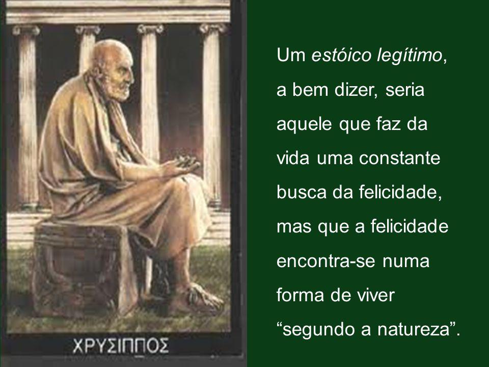 Um estóico legítimo, a bem dizer, seria aquele que faz da vida uma constante busca da felicidade, mas que a felicidade encontra-se numa forma de viver segundo a natureza .