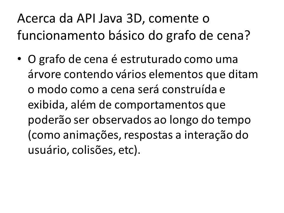 Acerca da API Java 3D, comente o funcionamento básico do grafo de cena