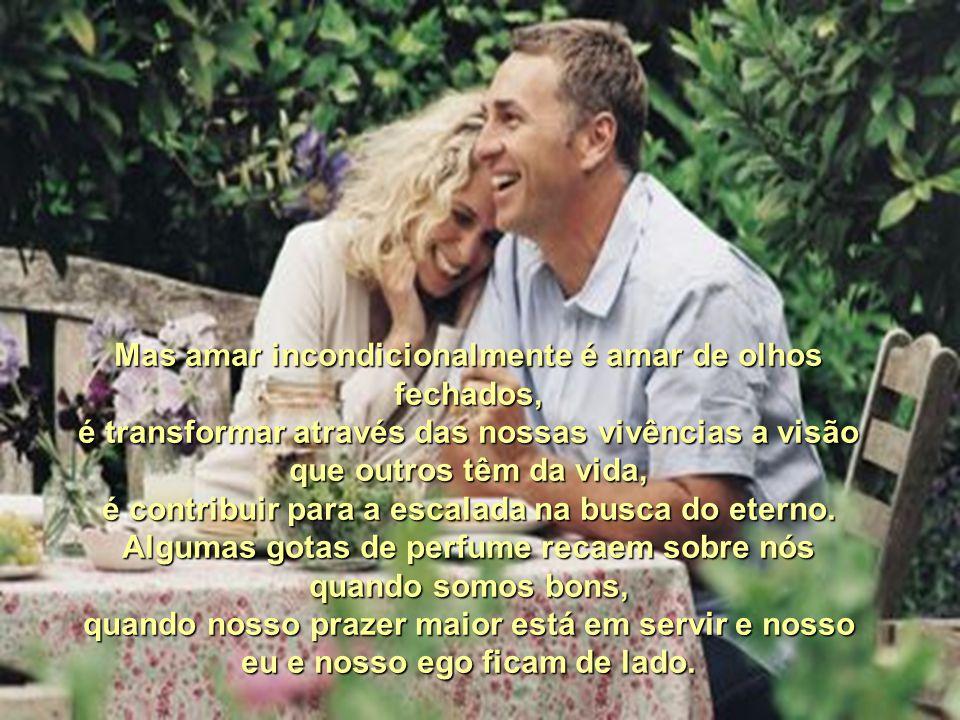 Mas amar incondicionalmente é amar de olhos fechados,