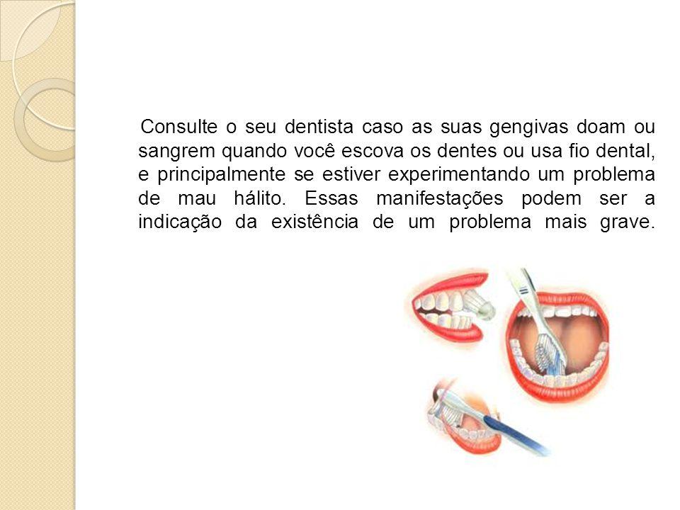 Consulte o seu dentista caso as suas gengivas doam ou sangrem quando você escova os dentes ou usa fio dental, e principalmente se estiver experimentando um problema de mau hálito.