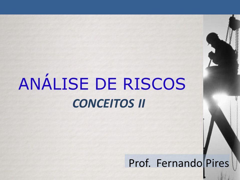 ANÁLISE DE RISCOS CONCEITOS II Prof. Fernando Pires