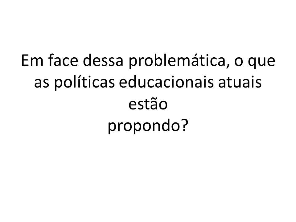 Em face dessa problemática, o que as políticas educacionais atuais estão propondo