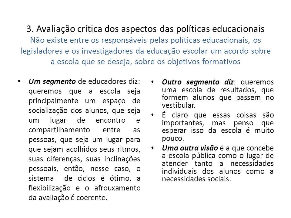 3. Avaliação crítica dos aspectos das políticas educacionais Não existe entre os responsáveis pelas políticas educacionais, os legisladores e os investigadores da educação escolar um acordo sobre a escola que se deseja, sobre os objetivos formativos