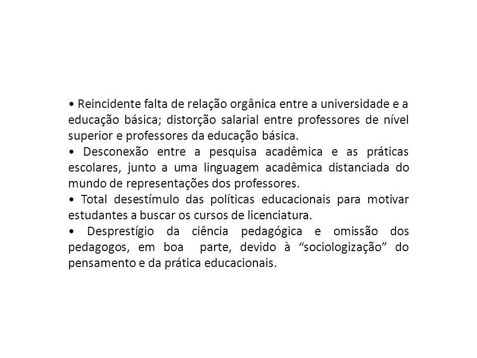 • Reincidente falta de relação orgânica entre a universidade e a educação básica; distorção salarial entre professores de nível superior e professores da educação básica.