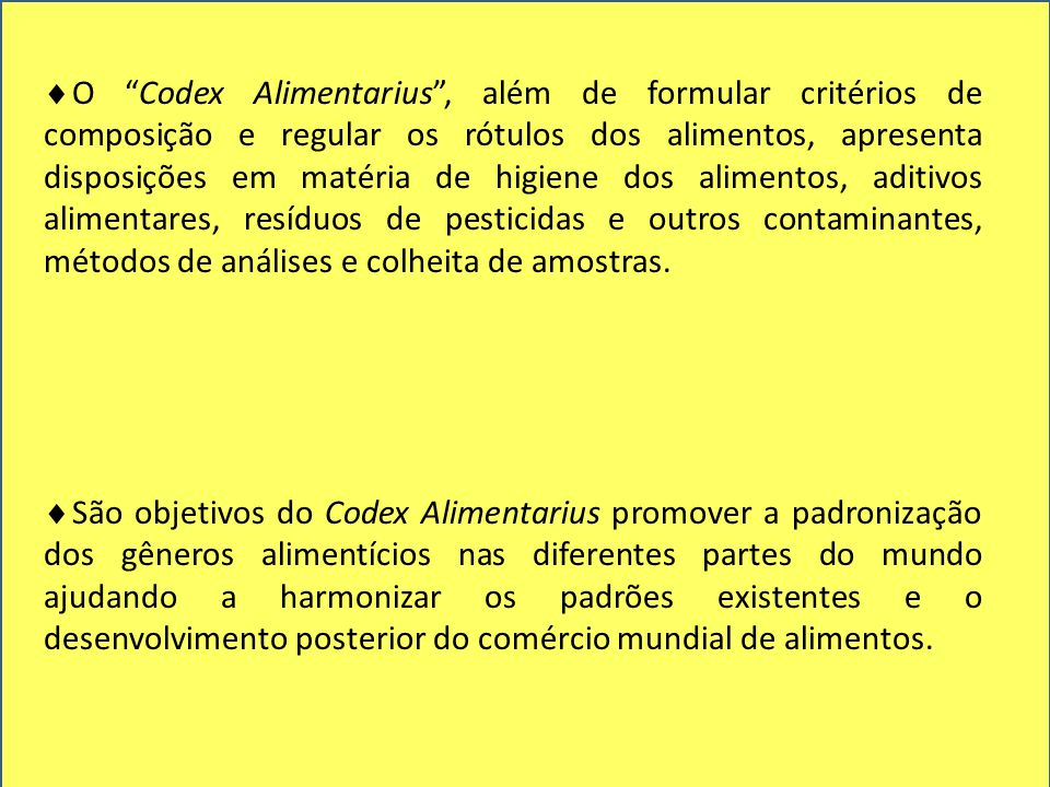 O Codex Alimentarius , além de formular critérios de composição e regular os rótulos dos alimentos, apresenta disposições em matéria de higiene dos alimentos, aditivos alimentares, resíduos de pesticidas e outros contaminantes, métodos de análises e colheita de amostras.