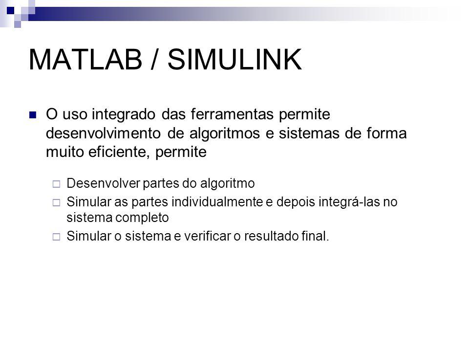 MATLAB / SIMULINK O uso integrado das ferramentas permite desenvolvimento de algoritmos e sistemas de forma muito eficiente, permite.