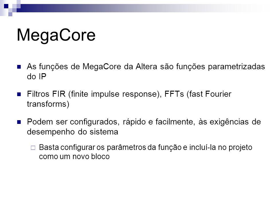 MegaCore As funções de MegaCore da Altera são funções parametrizadas do IP. Filtros FIR (finite impulse response), FFTs (fast Fourier transforms)