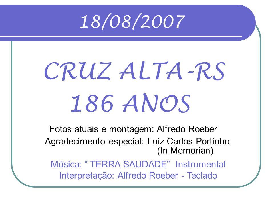 18/08/2007 CRUZ ALTA-RS. 186 ANOS. Fotos atuais e montagem: Alfredo Roeber. Agradecimento especial: Luiz Carlos Portinho.