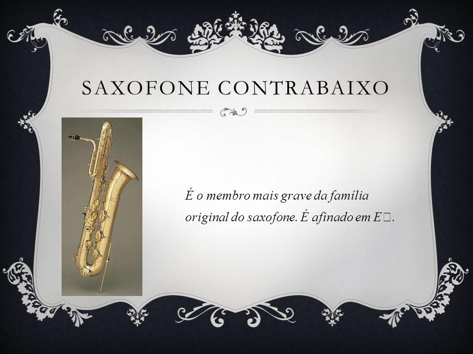 Saxofone Contrabaixo É o membro mais grave da família original do saxofone. É afinado em E♭.