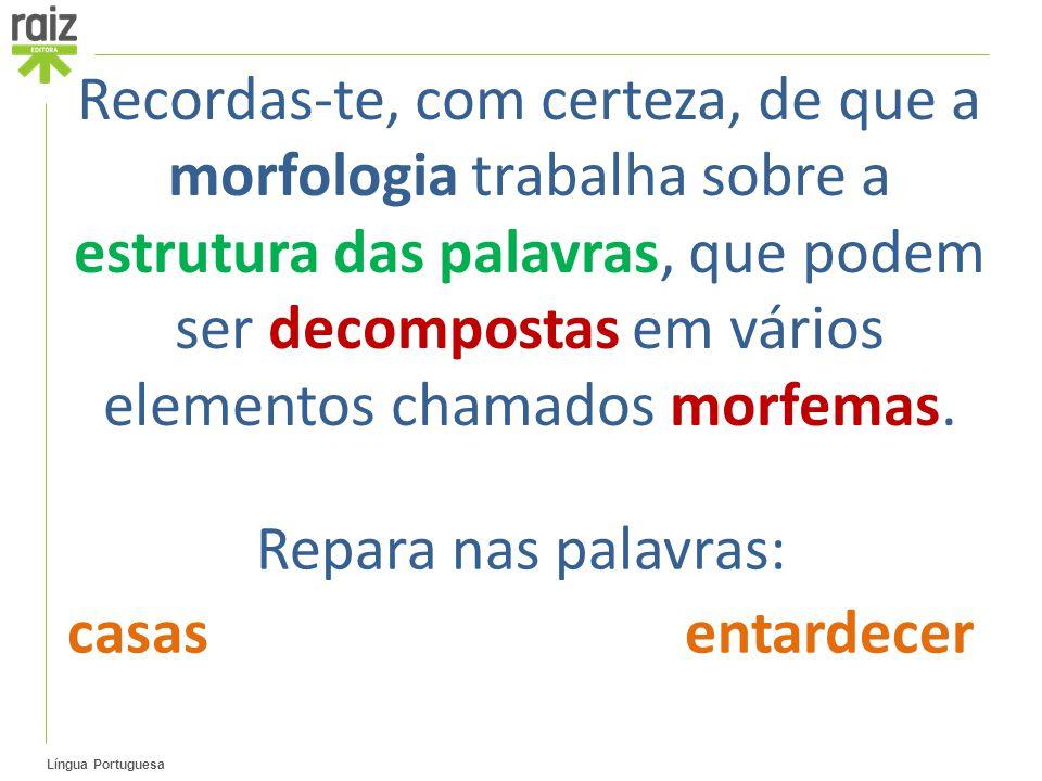 Recordas-te, com certeza, de que a morfologia trabalha sobre a estrutura das palavras, que podem ser decompostas em vários elementos chamados morfemas.