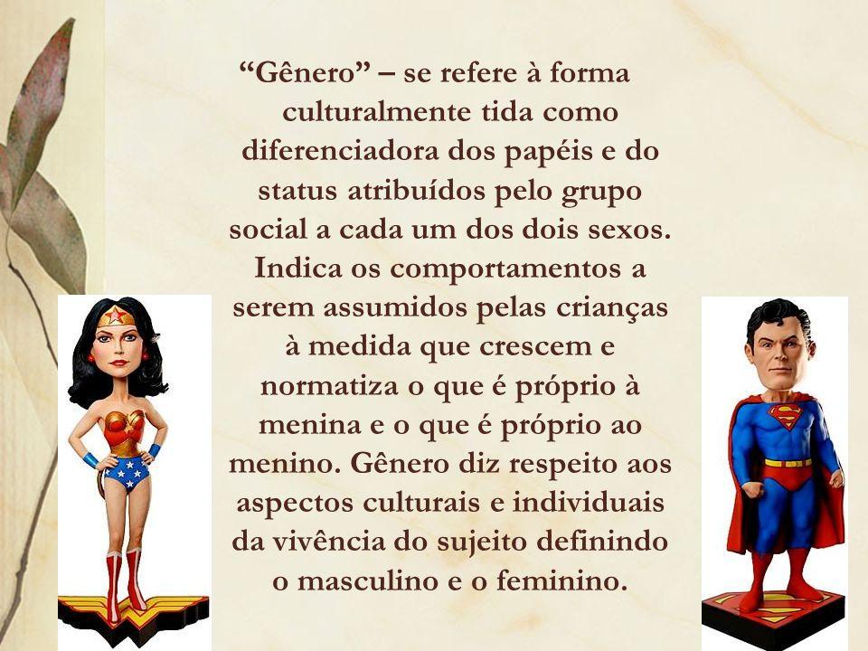 Gênero – se refere à forma culturalmente tida como diferenciadora dos papéis e do status atribuídos pelo grupo social a cada um dos dois sexos.