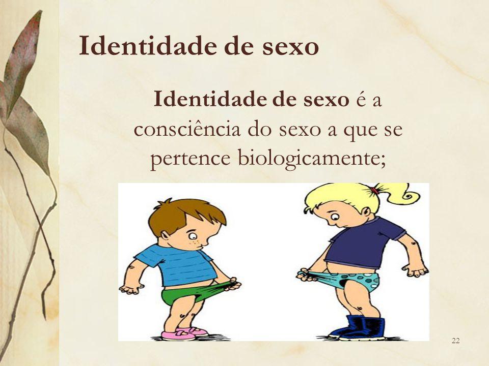 Identidade de sexo Identidade de sexo é a consciência do sexo a que se pertence biologicamente;