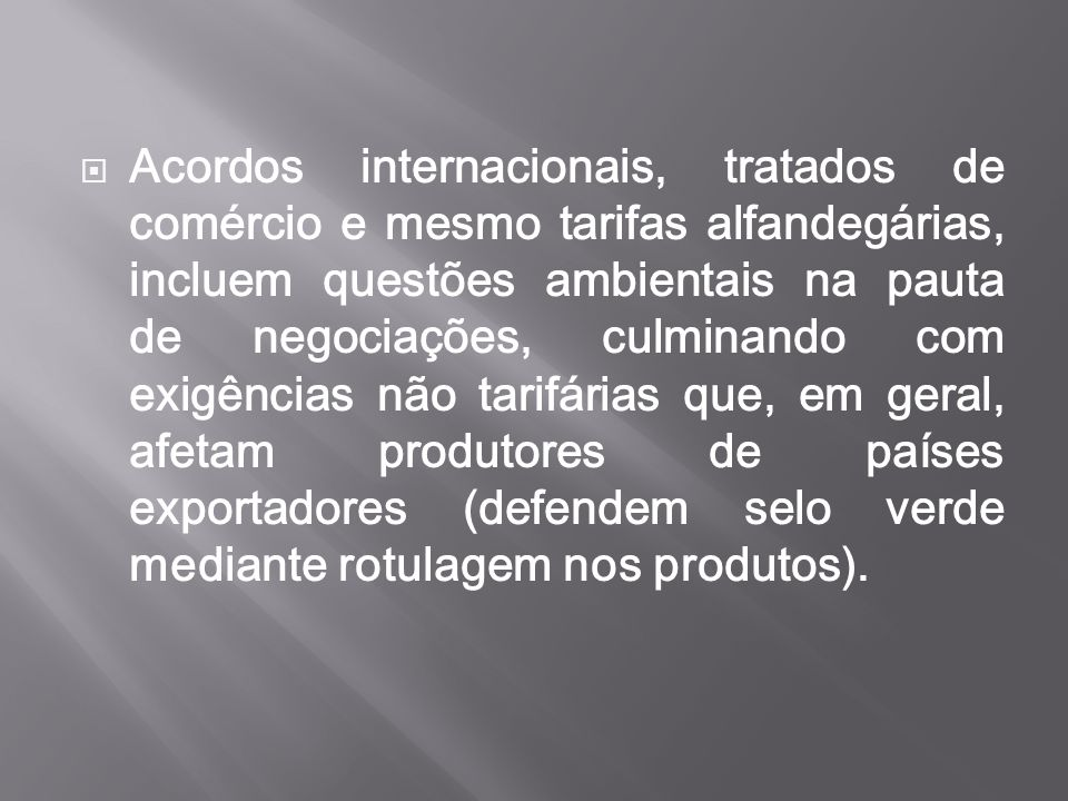 Acordos internacionais, tratados de comércio e mesmo tarifas alfandegárias, incluem questões ambientais na pauta de negociações, culminando com exigências não tarifárias que, em geral, afetam produtores de países exportadores (defendem selo verde mediante rotulagem nos produtos).