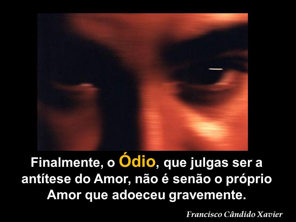 Finalmente, o Ódio, que julgas ser a antítese do Amor, não é senão o próprio Amor que adoeceu gravemente.