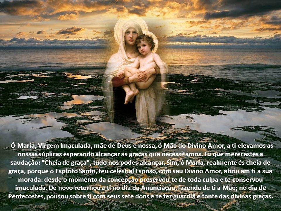 Ó Maria, Virgem Imaculada, mãe de Deus e nossa, ó Mãe do Divino Amor, a ti elevamos as nossas súplicas esperando alcançar as graças que necessitamos.