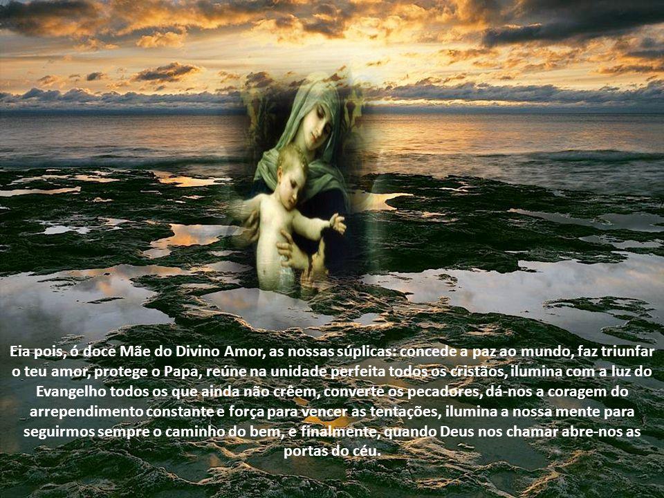 Eia pois, ó doce Mãe do Divino Amor, as nossas súplicas: concede a paz ao mundo, faz triunfar o teu amor, protege o Papa, reúne na unidade perfeita todos os cristãos, ilumina com a luz do Evangelho todos os que ainda não crêem, converte os pecadores, dá-nos a coragem do arrependimento constante e força para vencer as tentações, ilumina a nossa mente para seguirmos sempre o caminho do bem, e finalmente, quando Deus nos chamar abre-nos as portas do céu.