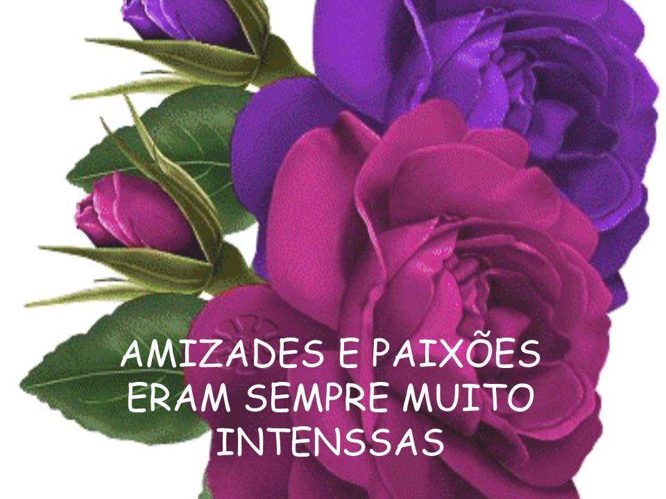 AMIZADES E PAIXÕES ERAM SEMPRE MUITO INTENSSAS