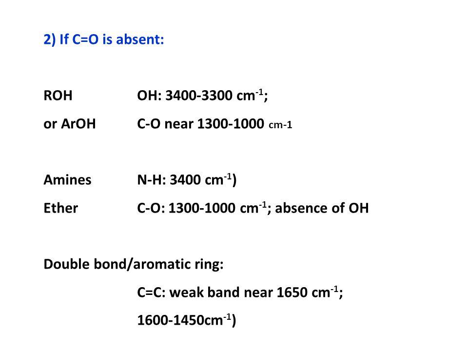 2) If C=O is absent: ROH OH: 3400-3300 cm-1; or ArOH C-O near 1300-1000 cm-1. Amines N-H: 3400 cm-1)