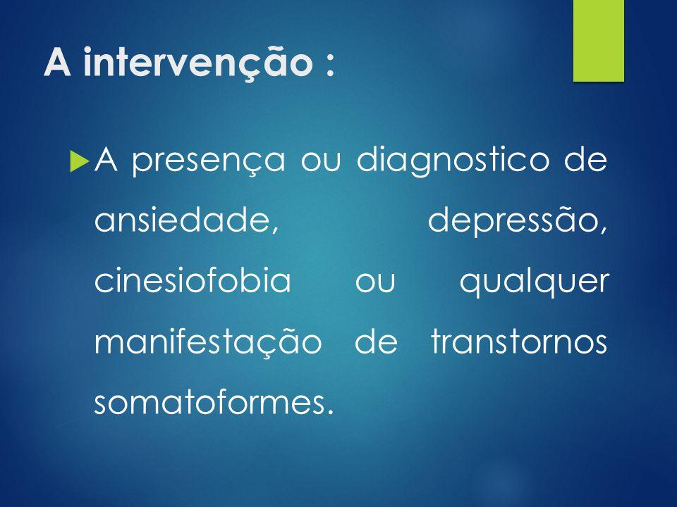 A intervenção : A presença ou diagnostico de ansiedade, depressão, cinesiofobia ou qualquer manifestação de transtornos somatoformes.