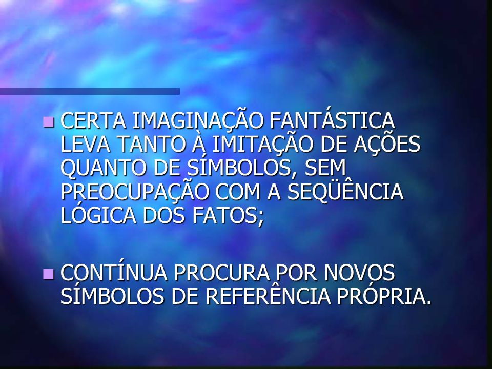 CERTA IMAGINAÇÃO FANTÁSTICA LEVA TANTO À IMITAÇÃO DE AÇÕES QUANTO DE SÍMBOLOS, SEM PREOCUPAÇÃO COM A SEQÜÊNCIA LÓGICA DOS FATOS;
