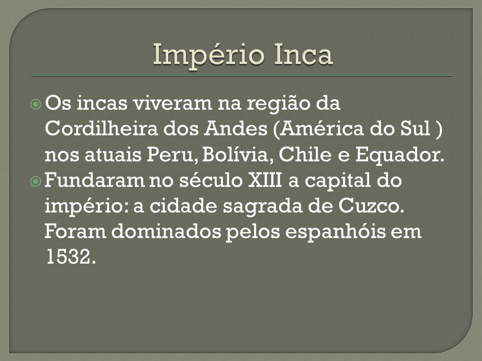 Império Inca Os incas viveram na região da Cordilheira dos Andes (América do Sul ) nos atuais Peru, Bolívia, Chile e Equador.