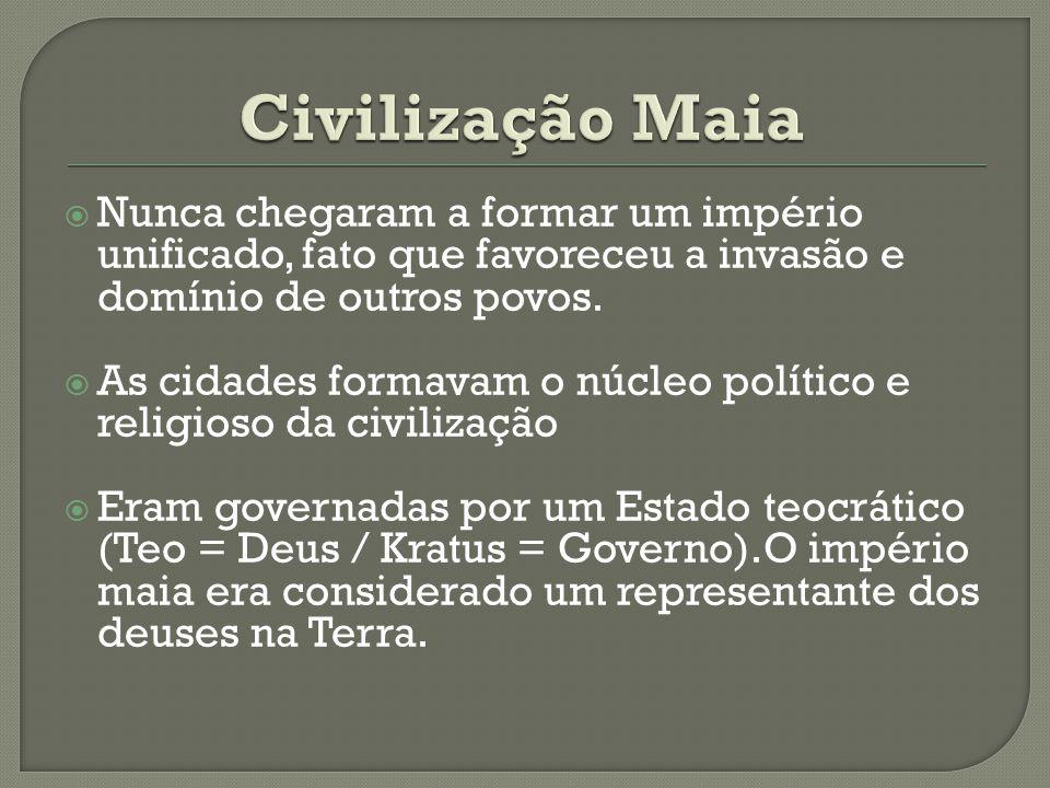 Civilização Maia Nunca chegaram a formar um império unificado, fato que favoreceu a invasão e domínio de outros povos.